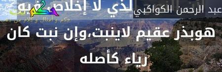 لأن النصح الذي لا إخلاص فيه هوبذر عقيم لاينبت،وإن نبت كان رياء كأصله -عبد الرحمن الكواكبي