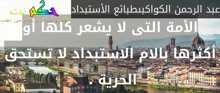 الأمة التى لا يشعر كلها أو أكثرها بالام الاستبداد لا تستحق الحرية . -عبد الرحمن الكواكبىطبائع الأستبداد