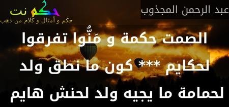 الصمت حكمة و مَنُّوا تفرقوا لحكايم *** كون ما نطق ولد لحمامة ما يجيه ولد لحنش هايم -عبد الرحمن المجذوب