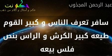 سافر تعرف الناس و كبير القوم طيعه كبير الكرش و الراس بنص فلس بيعه -عبد الرحمن المجذوب