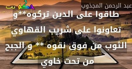طاقوا على الدين تركوه**و تعاونوا على شريب القهاوي الثوب من فوق نقوه ** و الجبح من تحت خاوي -عبد الرحمن المجذوب