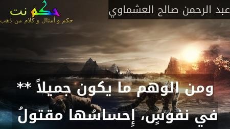 ومن الوهم ما يكون جميلاً ** في نفوسٍ، إِحساسُها مقتولُ -عبد الرحمن صالح العشماوي