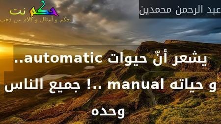 ..automatic يشعر أنّ حيوات جميع الناس !.. manual و حياته وحده -عبد الرحمن محمدين