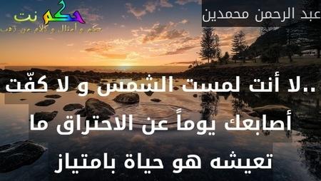 ..لا أنت لمست الشمس و لا كفّت أصابعك يوماً عن الاحتراق ما تعيشه هو حياة بامتياز -عبد الرحمن محمدين