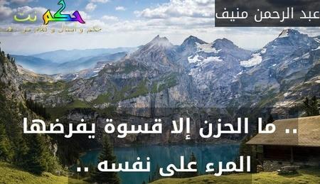 .. ما الحزن إلا قسوة يفرضها المرء على نفسه .. -عبد الرحمن منيف
