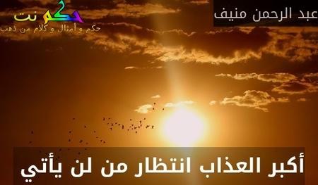 أكبر العذاب انتظار من لن يأتي -عبد الرحمن منيف