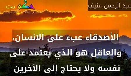 الأصدقاء عبء على الانسان، والعاقل هو الذي يعتمد على نفسه ولا يحتاج إلى الآخرين -عبد الرحمن منيف