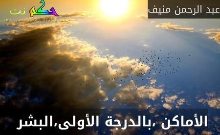 الأماكن ،بالدرجة الأولى،البشر -عبد الرحمن منيف