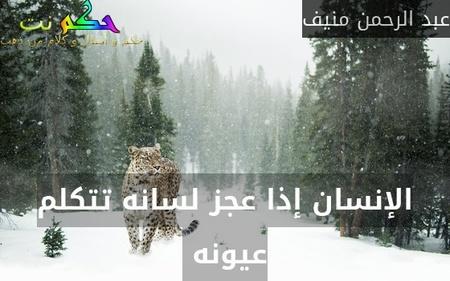 الإنسان إذا عجز لسانه تتكلم عيونه -عبد الرحمن منيف