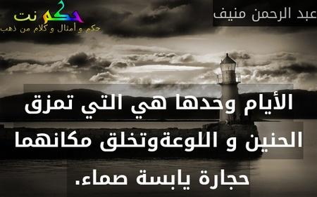الأيام وحدها هي التي تمزق الحنين و اللوعةوتخلق مكانهما حجارة يابسة صماء. -عبد الرحمن منيف