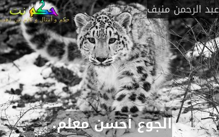 الجوع أحسن معلم. -عبد الرحمن منيف