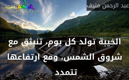 الخيبة تولد كل يوم، تنبثق مع شروق الشمس، ومع ارتفاعها تتمدد -عبد الرحمن منيف
