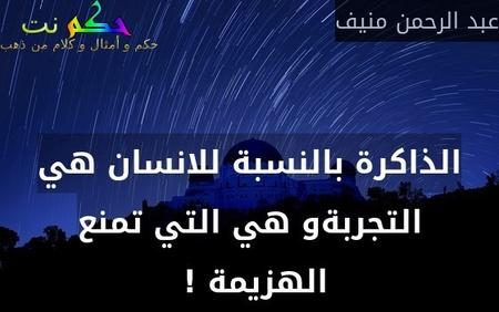 الذاكرة بالنسبة للانسان هي التجربةو هي التي تمنع الهزيمة ! -عبد الرحمن منيف