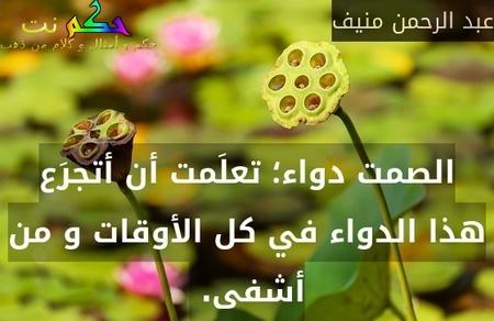 الصمت دواء؛ تعلَمت أن أتجرَع هذا الدواء في كل الأوقات و من أشفى. -عبد الرحمن منيف