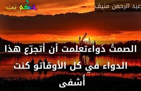 الصمتُ دَواءتعلمت أن أتجرّع هذا الدواء في كل الأوقاتو كنت أُشفى -عبد الرحمن منيف