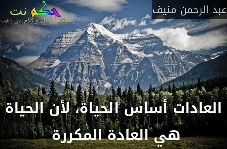 العادات أساس الحياة، لأن الحياة هي العادة المكررة -عبد الرحمن منيف