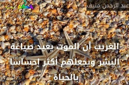 الغريب أن الموت يعيد صياغة البشر ويجعلهم أكثر إحساسا بالحياة -عبد الرحمن منيف