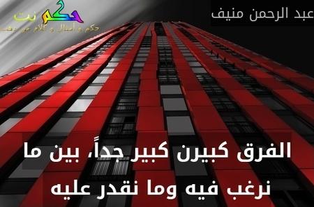 الفرق كبيرن كبير جداً، بين ما نرغب فيه وما نقدر عليه -عبد الرحمن منيف