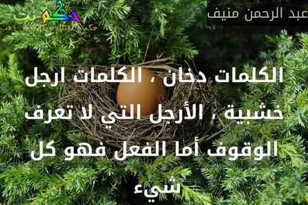 الكلمات دخان ، الكلمات ارجل خشبية ، الأرجل التي لا تعرف الوقوف أما الفعل فهو كل شيء -عبد الرحمن منيف