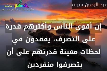 إن أقوى الناس وأكثرهم قدرة على التصرف، يفقدون في لحظات معينة قدرتهم على أن يتصرفوا منفردين -عبد الرحمن منيف