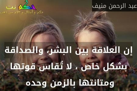 إن العلاقة بين البشر، والصداقة بشكل خاص ، لا تُقاس قوتها ومتانتها بالزمن وحده -عبد الرحمن منيف