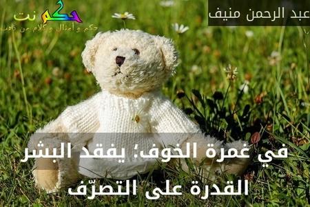 في غمرة الخوف؛ يفقد البشر القدرة على التصرّف -عبد الرحمن منيف