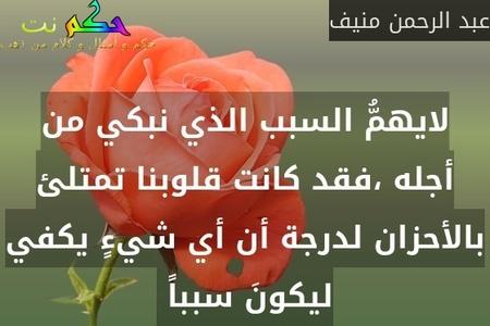 لايهمُّ السبب الذي نبكي من أجله ،فقد كانت قلوبنا تمتلئ بالأحزان لدرجة أن أي شيءٍ يكفي ليكونَ سبباً -عبد الرحمن منيف
