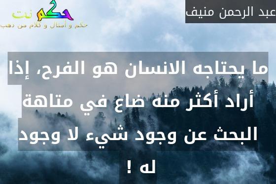 ما يحتاجه الانسان هو الفرح، إذا أراد أكثر منه ضاع في متاهة البحث عن وجود شيء لا وجود له ! -عبد الرحمن منيف