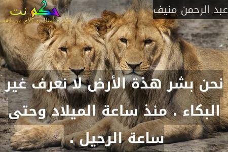 نحن بشر هذة الأرض لا نعرف غير البكاء . منذ ساعة الميلاد وحتى ساعة الرحيل . -عبد الرحمن منيف