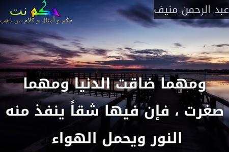 ومهما ضاقت الدنيا ومهما صغرت ، فإن فيها شقاً ينفذ منه النور ويحمل الهواء -عبد الرحمن منيف