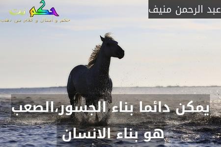 يمكن دائما بناء الجسور،الصعب هو بناء الانسان -عبد الرحمن منيف