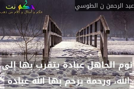 نوم الجاهل عبادة يتقرب بها إلى الله، ورحمة يرحم بها الله عباده -عبد الرحمن ن الطوسي