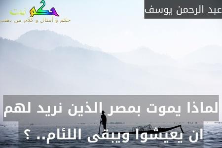 لماذا يموت بمصر الذين نريد لهم ان يعيشوا ويبقى اللئام.. ؟ -عبد الرحمن يوسف