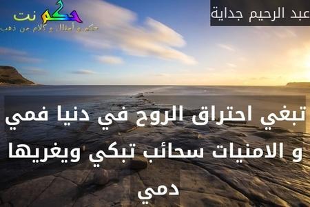 تبغي احتراق الروح في دنيا فمي و الامنيات سحائب تبكي ويغريها دمي -عبد الرحيم جداية