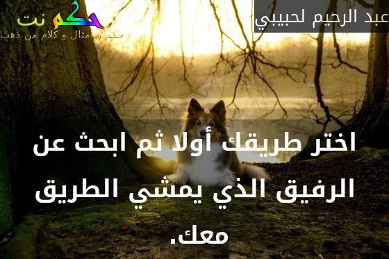 اختر طريقك أولا ثم ابحث عن الرفيق الذي يمشي الطريق معك. -عبد الرحيم لحبيبي