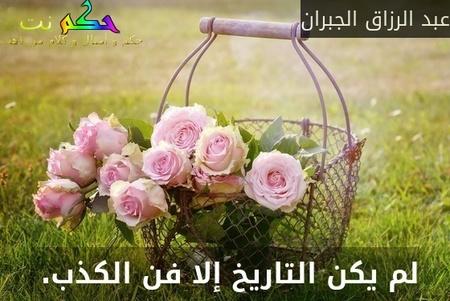 لم يكن التاريخ إلا فن الكذب. -عبد الرزاق الجبران