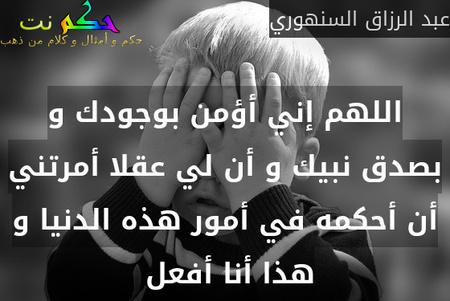 اللهم إني أؤمن بوجودك و بصدق نبيك و أن لي عقلا أمرتني أن أحكمه في أمور هذه الدنيا و هذا أنا أفعل -عبد الرزاق السنهوري