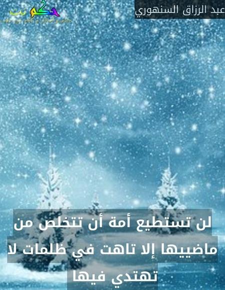 لن تستطيع أمة أن تتخلص من ماضييها إلا تاهت في ظلمات لا تهتدي فيها -عبد الرزاق السنهوري