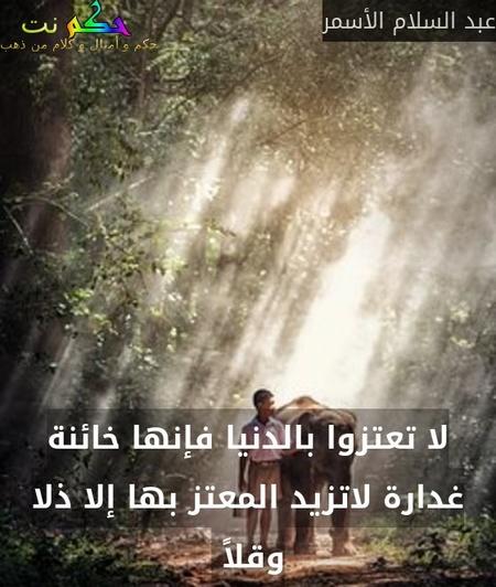 لا تعتزوا بالدنيا فإنها خائنة غدارة لاتزيد المعتز بها إلا ذلا وقلاً -عبد السلام الأسمر