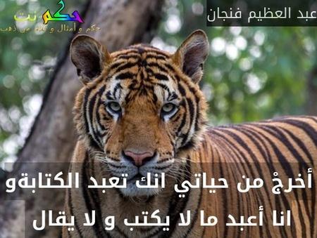 أخرجْ من حياتي انك تعبد الكتابةو انا أعبد ما لا يكتب و لا يقال -عبد العظيم فنجان