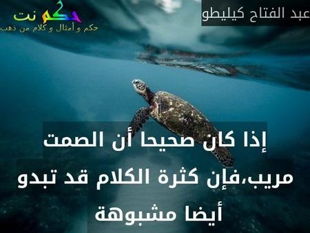 إذا كان صحيحا أن الصمت مريب،فإن كثرة الكلام قد تبدو أيضا مشبوهة -عبد الفتاح كيليطو