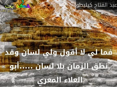 فما لي لا أقول ولي لسان وقد نطق الزمان بلا لسان .....أبو العلاء المعري -عبد الفتاح كيليطو