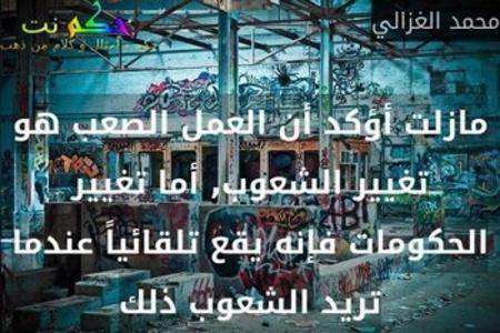 مازلت أؤكد أن العمل الصعب هو تغيير الشعوب, أما تغيير الحكومات فإنه يقع تلقائياً عندما تريد الشعوب ذلك-محمد الغزالي