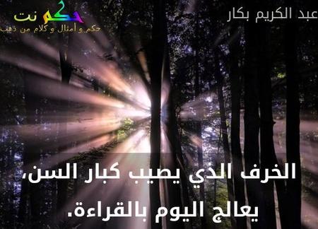 الخرف الذي يصيب كبار السن، يعالج اليوم بالقراءة. -عبد الكريم بكار