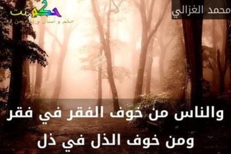 والناس من خوف الفقر في فقر ومن خوف الذل في ذل-محمد الغزالي