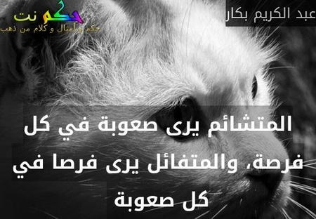 المتشائم يرى صعوبة في كل فرصة، والمتفائل يرى فرصا في كل صعوبة -عبد الكريم بكار