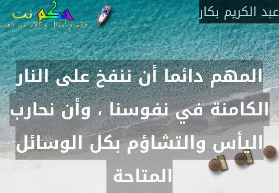 المهم دائما أن ننفخ على النار الكامنة في نفوسنا ، وأن نحارب اليأس والتشاؤم بكل الوسائل المتاحة -عبد الكريم بكار