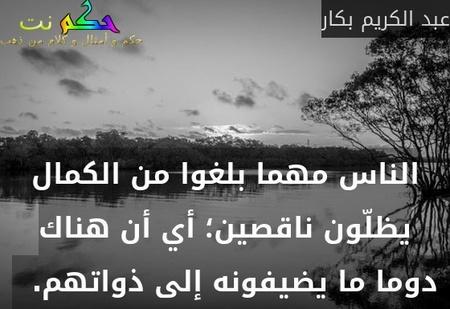 الناس مهما بلغوا من الكمال يظلّون ناقصين؛ أي أن هناك دوما ما يضيفونه إلى ذواتهم.  -عبد الكريم بكار