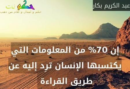 إن 70% من المعلومات التي يكتسبها الإنسان ترِد إليه عن طريق القراءة -عبد الكريم بكار