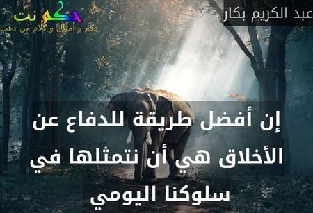 إن أفضل طريقة للدفاع عن الأخلاق هي أن نتمثلها في سلوكنا اليومي -عبد الكريم بكار